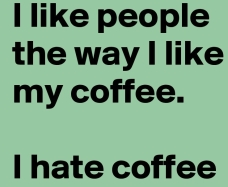 i-like-people-the-way-i-like-my-coffee-i-hate-coff.jpg
